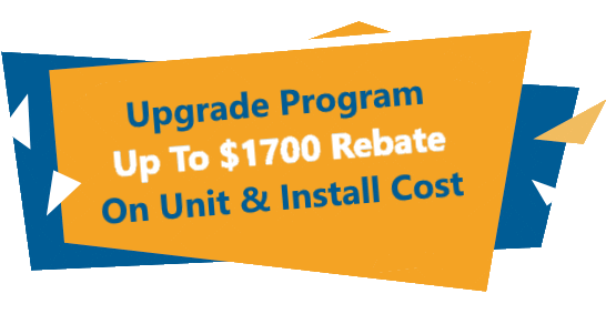 Upgrade Program up to $1700 Rebate on Unit and Install Cost